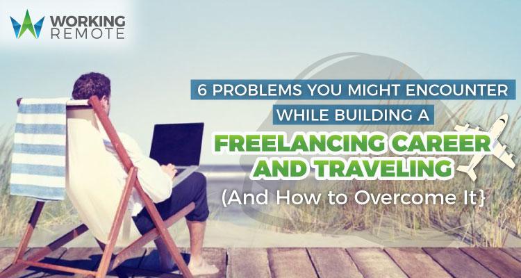 6 Problems You Might Encounter While Building a Freelancing Career and Traveling (And How to Overcome It)