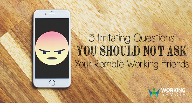 5 Irritating Questions You Shouldn't Ask Your Remote Working Friends